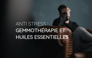 Anti stress : gemmothérapie et huiles essentielles
